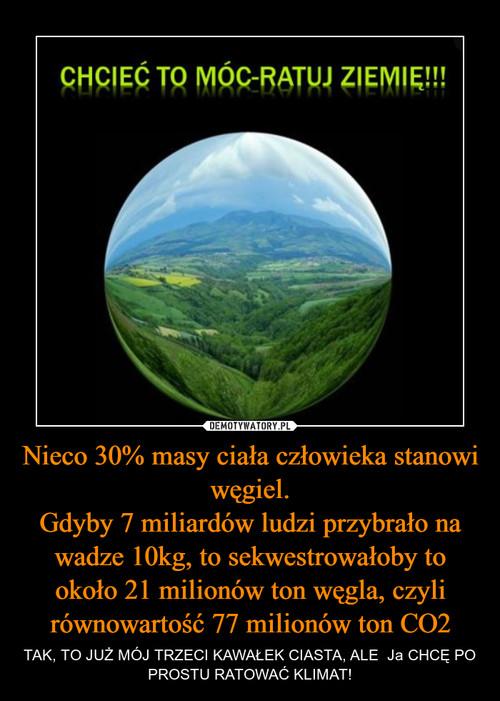 Nieco 30% masy ciała człowieka stanowi węgiel. Gdyby 7 miliardów ludzi przybrało na wadze 10kg, to sekwestrowałoby to około 21 milionów ton węgla, czyli równowartość 77 milionów ton CO2