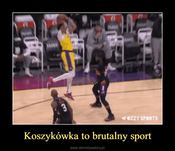 Koszykówka to brutalny sport –