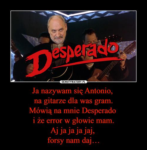 Ja nazywam się Antonio,  na gitarze dla was gram. Mówią na mnie Desperado  i że error w głowie mam. Aj ja ja ja jaj,  forsy nam daj…