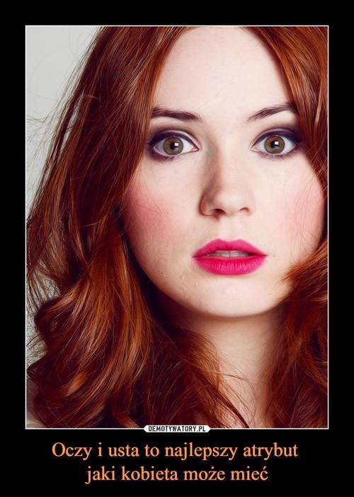 Oczy i usta to najlepszy atrybut  jaki kobieta może mieć