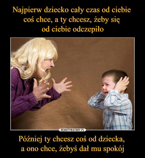 Później ty chcesz coś od dziecka, a ono chce, żebyś dał mu spokój –
