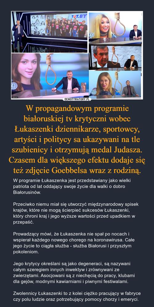 W propagandowym programie białoruskiej tv krytyczni wobec Łukaszenki dziennikarze, sportowcy, artyści i politycy sa ukazywani na tle szubienicy i otrzymują medal Judasza. Czasem dla większego efektu dodaje się też zdjęcie Goebbelsa wraz z rodziną.
