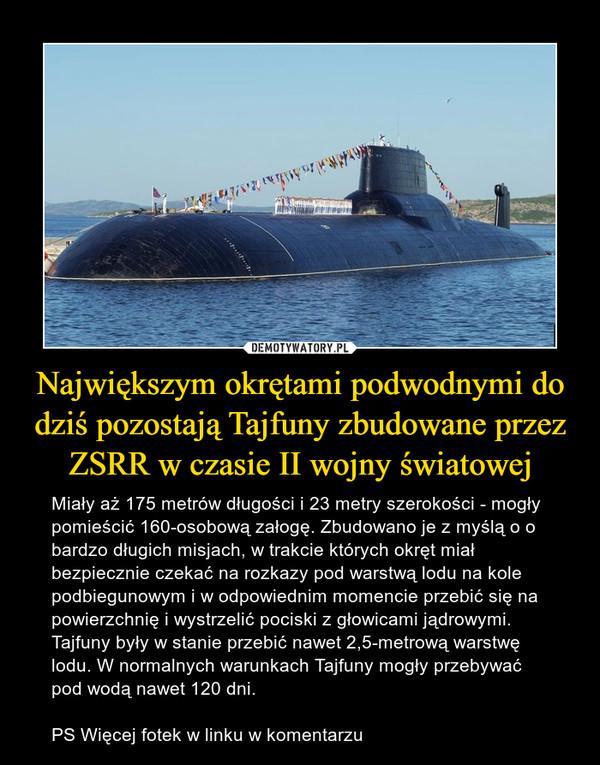Największym okrętami podwodnymi do dziś pozostają Tajfuny zbudowane przez ZSRR w czasie II wojny światowej – Miały aż 175 metrów długości i 23 metry szerokości - mogły pomieścić 160-osobową załogę. Zbudowano je z myślą o o bardzo długich misjach, w trakcie których okręt miał bezpiecznie czekać na rozkazy pod warstwą lodu na kole podbiegunowym i w odpowiednim momencie przebić się na powierzchnię i wystrzelić pociski z głowicami jądrowymi. Tajfuny były w stanie przebić nawet 2,5-metrową warstwę lodu. W normalnych warunkach Tajfuny mogły przebywać pod wodą nawet 120 dni.PS Więcej fotek w linku w komentarzu
