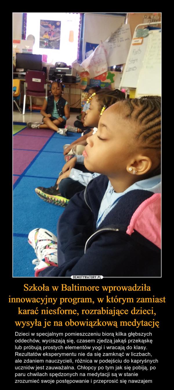 Szkoła w Baltimore wprowadziła innowacyjny program, w którym zamiast karać niesforne, rozrabiające dzieci, wysyła je na obowiązkową medytację – Dzieci w specjalnym pomieszczeniu biorą kilka głębszych oddechów, wyciszają się, czasem zjedzą jakąś przekąskę lub próbują prostych elementów yogi i wracają do klasy. Rezultatów eksperymentu nie da się zamknąć w liczbach, ale zdaniem nauczycieli, różnica w podejściu do kapryśnych uczniów jest zauważalna. Chłopcy po tym jak się pobiją, po paru chwilach spędzonych na medytacji są w stanie zrozumieć swoje postępowanie i przeprosić się nawzajem