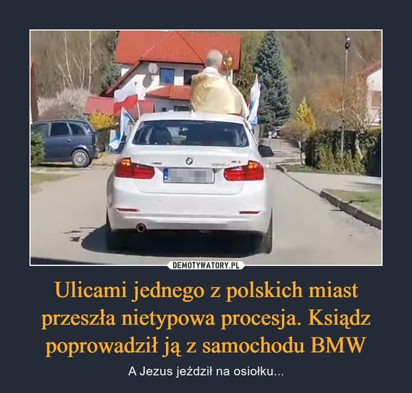 Ulicami jednego z polskich miast przeszła nietypowa procesja. Ksiądz poprowadził ją z samochodu BMW – A Jezus jeździł na osiołku...