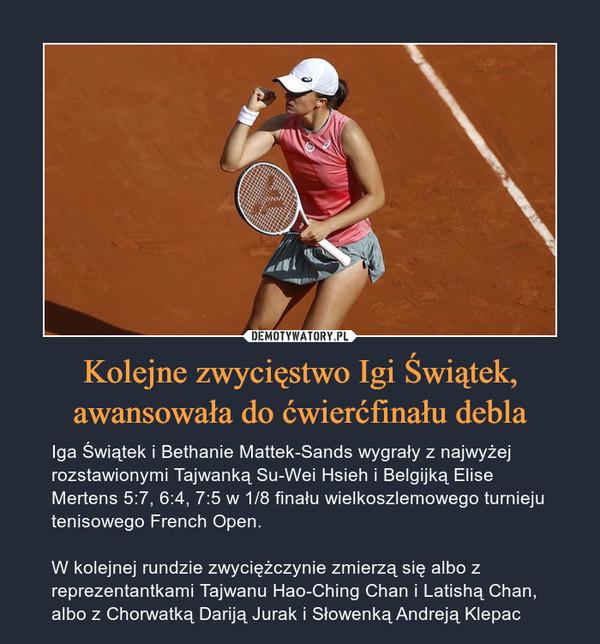 Kolejne zwycięstwo Igi Świątek, awansowała do ćwierćfinału debla – Iga Świątek i Bethanie Mattek-Sands wygrały z najwyżej rozstawionymi Tajwanką Su-Wei Hsieh i Belgijką Elise Mertens 5:7, 6:4, 7:5 w 1/8 finału wielkoszlemowego turnieju tenisowego French Open.W kolejnej rundzie zwyciężczynie zmierzą się albo z reprezentantkami Tajwanu Hao-Ching Chan i Latishą Chan, albo z Chorwatką Dariją Jurak i Słowenką Andreją Klepac
