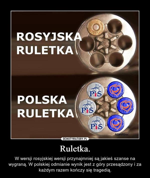 Ruletka. – W wersji rosyjskiej wersji przynajmniej są jakieś szanse na wygraną. W polskiej odmianie wynik jest z góry przesądzony i za każdym razem kończy się tragedią.