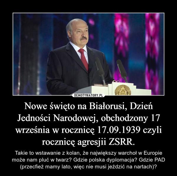 Nowe święto na Białorusi, Dzień Jedności Narodowej, obchodzony 17 września w rocznicę 17.09.1939 czyli rocznicę agresjii ZSRR. – Takie to wstawanie z kolan, że największy warchoł w Europie może nam pluć w twarz? Gdzie polska dyplomacja? Gdzie PAD (przecfież mamy lato, więc nie musi jeździć na nartach)?