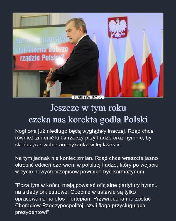 """Jeszcze w tym rokuczeka nas korekta godła Polski – Nogi orła już niedługo będą wyglądały inaczej. Rząd chce również zmienić kilka rzeczy przy fladze oraz hymnie, by skończyć z wolną amerykanką w tej kwestii.Na tym jednak nie koniec zmian. Rząd chce wreszcie jasno określić odcień czerwieni w polskiej fladze, który po wejściu w życie nowych przepisów powinien być karmazynem.""""Poza tym w końcu mają powstać oficjalne partytury hymnu na składy orkiestrowe. Obecnie w ustawie są tylko opracowania na głos i fortepian. Przywrócona ma zostać Chorągiew Rzeczypospolitej, czyli flaga przysługująca prezydentowi"""""""