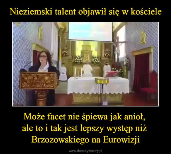 Może facet nie śpiewa jak anioł, ale to i tak jest lepszy występ niż Brzozowskiego na Eurowizji –