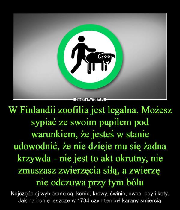 W Finlandii zoofilia jest legalna. Możesz sypiać ze swoim pupilem pod warunkiem, że jesteś w stanie udowodnić, że nie dzieje mu się żadna krzywda - nie jest to akt okrutny, nie zmuszasz zwierzęcia siłą, a zwierzę nie odczuwa przy tym bólu – Najczęściej wybierane są: konie, krowy, świnie, owce, psy i koty. Jak na ironię jeszcze w 1734 czyn ten był karany śmiercią