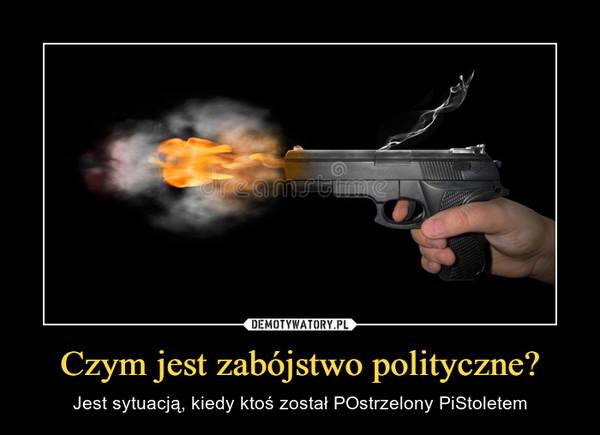 Czym jest zabójstwo polityczne? – Jest sytuacją, kiedy ktoś został POstrzelony PiStoletem