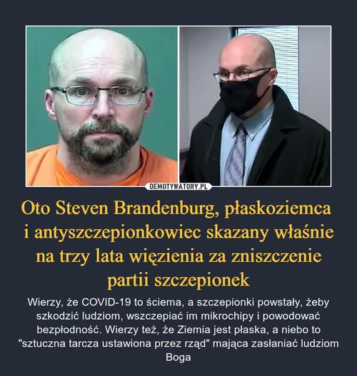 Oto Steven Brandenburg, płaskoziemca  i antyszczepionkowiec skazany właśnie na trzy lata więzienia za zniszczenie partii szczepionek