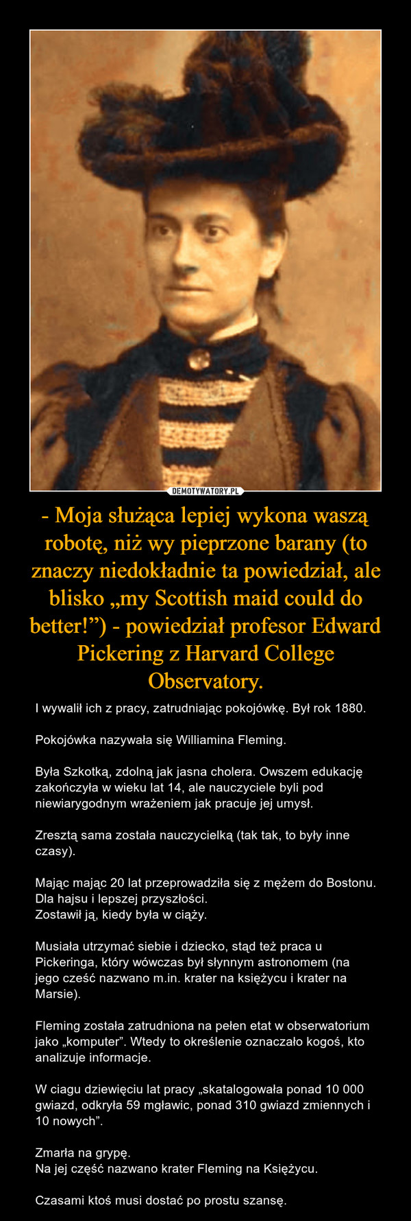 """- Moja służąca lepiej wykona waszą robotę, niż wy pieprzone barany (to znaczy niedokładnie ta powiedział, ale blisko """"my Scottish maid could do better!"""") - powiedział profesor Edward Pickering z Harvard College Observatory. – I wywalił ich z pracy, zatrudniając pokojówkę. Był rok 1880.Pokojówka nazywała się Williamina Fleming.Była Szkotką, zdolną jak jasna cholera. Owszem edukację zakończyła w wieku lat 14, ale nauczyciele byli pod niewiarygodnym wrażeniem jak pracuje jej umysł.Zresztą sama została nauczycielką (tak tak, to były inne czasy).Mając mając 20 lat przeprowadziła się z mężem do Bostonu. Dla hajsu i lepszej przyszłości.Zostawił ją, kiedy była w ciąży.Musiała utrzymać siebie i dziecko, stąd też praca u Pickeringa, który wówczas był słynnym astronomem (na jego cześć nazwano m.in. krater na księżycu i krater na Marsie).Fleming została zatrudniona na pełen etat w obserwatorium jako """"komputer"""". Wtedy to określenie oznaczało kogoś, kto analizuje informacje.W ciagu dziewięciu lat pracy """"skatalogowała ponad 10 000 gwiazd, odkryła 59 mgławic, ponad 310 gwiazd zmiennych i 10 nowych"""".Zmarła na grypę.Na jej część nazwano krater Fleming na Księżycu.Czasami ktoś musi dostać po prostu szansę."""
