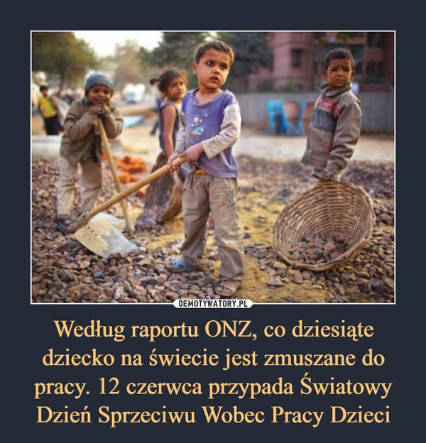 Według raportu ONZ, co dziesiąte dziecko na świecie jest zmuszane do pracy. 12 czerwca przypada Światowy Dzień Sprzeciwu Wobec Pracy Dzieci –