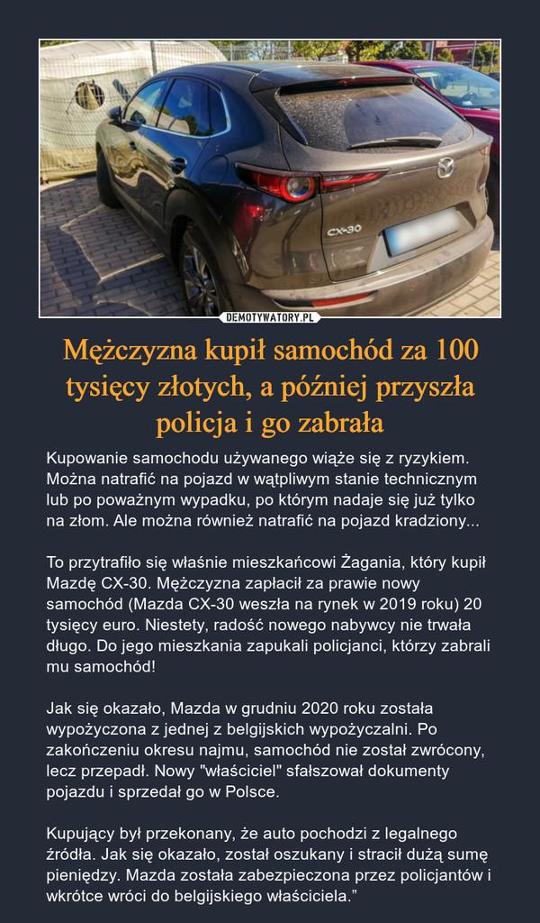 """Mężczyzna kupił samochód za 100 tysięcy złotych, a później przyszła policja i go zabrała – Kupowanie samochodu używanego wiąże się z ryzykiem. Można natrafić na pojazd w wątpliwym stanie technicznym lub po poważnym wypadku, po którym nadaje się już tylko na złom. Ale można również natrafić na pojazd kradziony...To przytrafiło się właśnie mieszkańcowi Żagania, który kupił Mazdę CX-30. Mężczyzna zapłacił za prawie nowy samochód (Mazda CX-30 weszła na rynek w 2019 roku) 20 tysięcy euro. Niestety, radość nowego nabywcy nie trwała długo. Do jego mieszkania zapukali policjanci, którzy zabrali mu samochód!Jak się okazało, Mazda w grudniu 2020 roku została wypożyczona z jednej z belgijskich wypożyczalni. Po zakończeniu okresu najmu, samochód nie został zwrócony, lecz przepadł. Nowy """"właściciel"""" sfałszował dokumenty pojazdu i sprzedał go w Polsce.Kupujący był przekonany, że auto pochodzi z legalnego źródła. Jak się okazało, został oszukany i stracił dużą sumę pieniędzy. Mazda została zabezpieczona przez policjantów i wkrótce wróci do belgijskiego właściciela."""""""