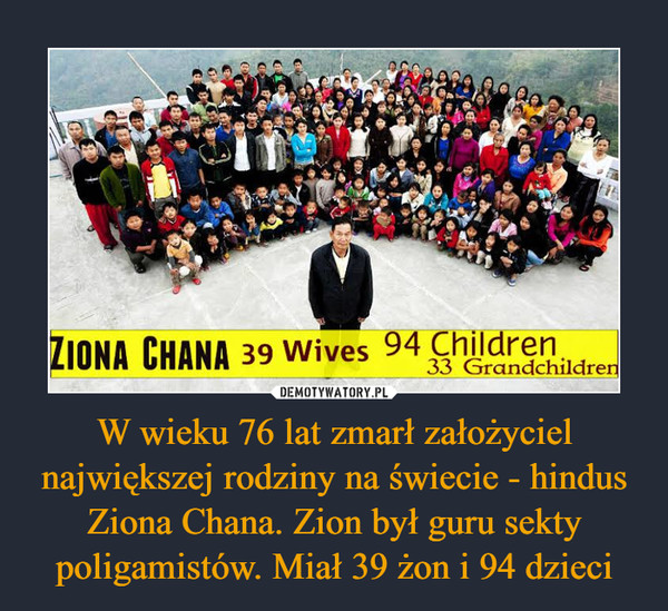W wieku 76 lat zmarł założyciel największej rodziny na świecie - hindus Ziona Chana. Zion był guru sekty poligamistów. Miał 39 żon i 94 dzieci –