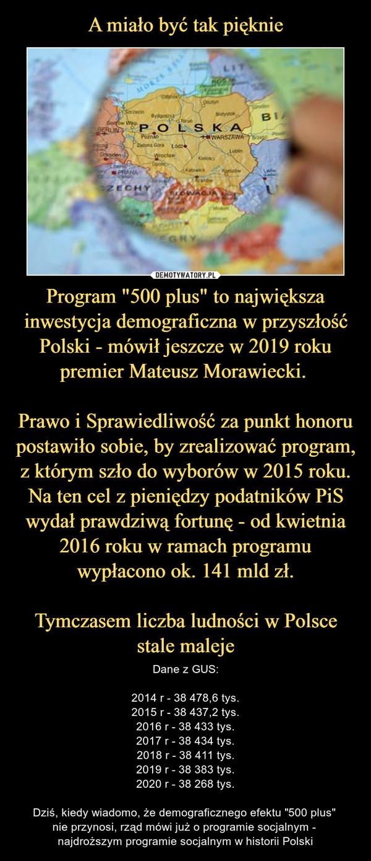 """Program """"500 plus"""" to największa inwestycja demograficzna w przyszłość Polski - mówił jeszcze w 2019 roku premier Mateusz Morawiecki. Prawo i Sprawiedliwość za punkt honoru postawiło sobie, by zrealizować program, z którym szło do wyborów w 2015 roku. Na ten cel z pieniędzy podatników PiS wydał prawdziwą fortunę - od kwietnia 2016 roku w ramach programu wypłacono ok. 141 mld zł.Tymczasem liczba ludności w Polsce stale maleje – Dane z GUS:2014 r - 38 478,6 tys.2015 r - 38 437,2 tys.2016 r - 38 433 tys.2017 r - 38 434 tys.2018 r - 38 411 tys.2019 r - 38 383 tys.2020 r - 38 268 tys.Dziś, kiedy wiadomo, że demograficznego efektu """"500 plus"""" nie przynosi, rząd mówi już o programie socjalnym - najdroższym programie socjalnym w historii Polski"""