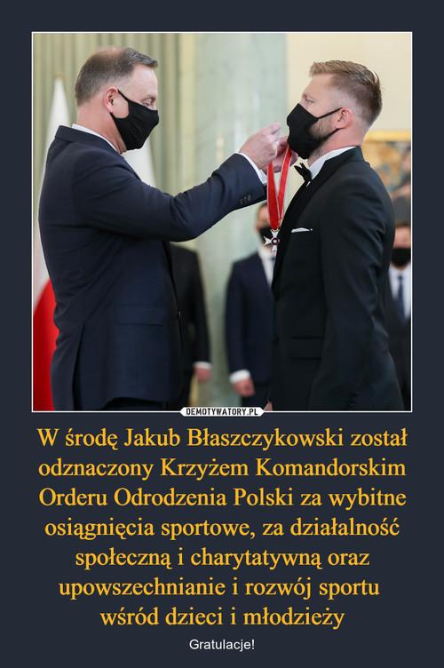 W środę Jakub Błaszczykowski został odznaczony Krzyżem Komandorskim Orderu Odrodzenia Polski za wybitne osiągnięcia sportowe, za działalność społeczną i charytatywną oraz upowszechnianie i rozwój sportu  wśród dzieci i młodzieży