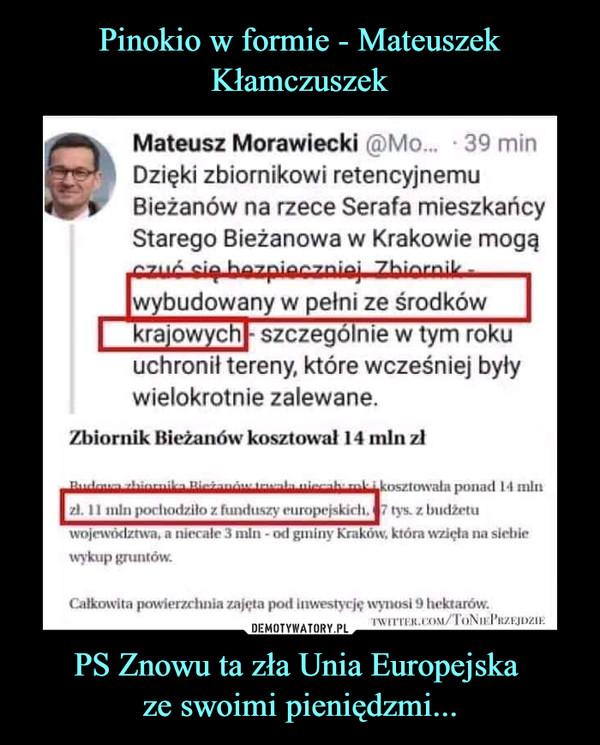 """PS Znowu ta zła Unia Europejska ze swoimi pieniędzmi... –  Mateusz Morawiecki (ą)Mo... ■ 39 minDzięki zbiornikowi retencyjnemu*jr %   Bieżanów na rzece Serafa mieszkańcyStarego Bieżanowa w Krakowie mogą■czuć fia ha7piar?7niaj 7hinrnitr ■ . wybudowany w pełni ze środków      krajowychj- szczególnie w tym rokuuchronił tereny, które wcześniej były       wielokrotnie zalewane.Zbiornik Bieżanów kosztował 14 min zlIo.""""i™.-. Hi-łir,.-.!-. ..i^-,h r""""L- ■ ponad I-I mltizl. 11 min porliod/.llo z funduszy ruroprjsiarli.  ? rys. z Inidzrluwojewództwa, a nirralc i mli i - od gminy Kraków, która wzięła na siebiewykup gruntów.Ciłkowitn powicr/rhnia zajęta pod Inwestycję wynosi !) hektarów."""