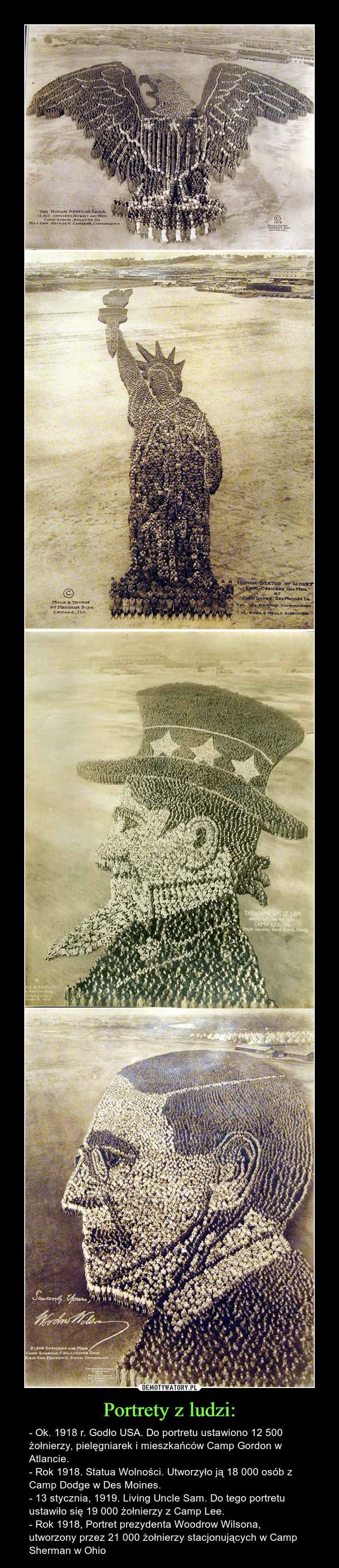 Portrety z ludzi: – - Ok. 1918 r. Godło USA. Do portretu ustawiono 12 500 żołnierzy, pielęgniarek i mieszkańców Camp Gordon w Atlancie.- Rok 1918. Statua Wolności. Utworzyło ją 18 000 osób z Camp Dodge w Des Moines.- 13 stycznia, 1919. Living Uncle Sam. Do tego portretu ustawiło się 19 000 żołnierzy z Camp Lee.- Rok 1918, Portret prezydenta Woodrow Wilsona, utworzony przez 21 000 żołnierzy stacjonujących w Camp Sherman w Ohio