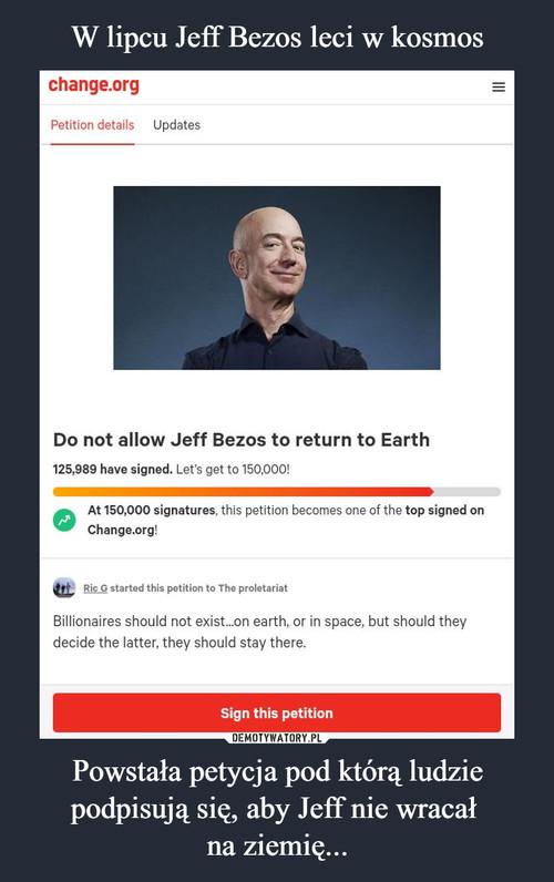 W lipcu Jeff Bezos leci w kosmos Powstała petycja pod którą ludzie podpisują się, aby Jeff nie wracał  na ziemię...