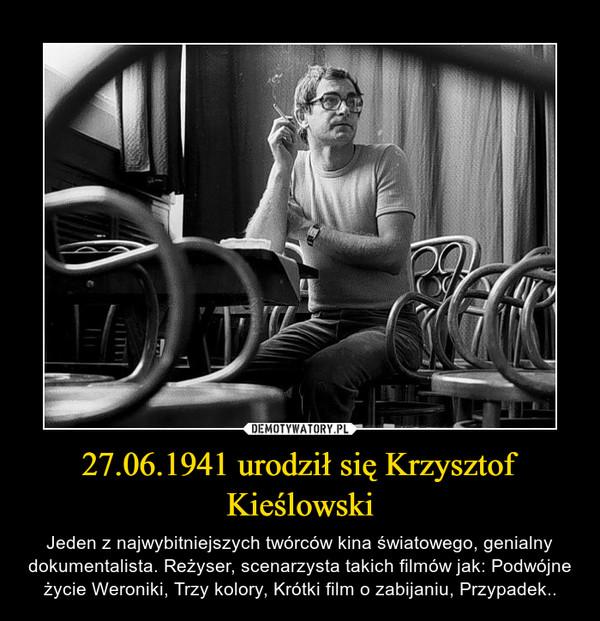 27.06.1941 urodził się Krzysztof Kieślowski – Jeden z najwybitniejszych twórców kina światowego, genialny dokumentalista. Reżyser, scenarzysta takich filmów jak: Podwójne życie Weroniki, Trzy kolory, Krótki film o zabijaniu, Przypadek..