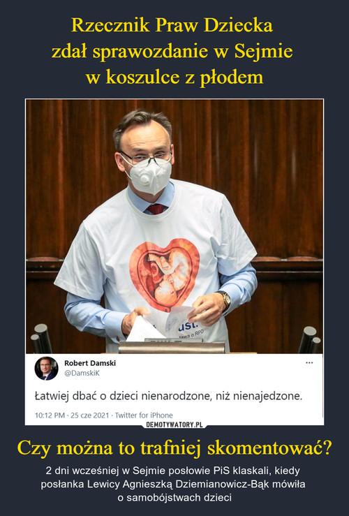 Rzecznik Praw Dziecka  zdał sprawozdanie w Sejmie  w koszulce z płodem Czy można to trafniej skomentować?