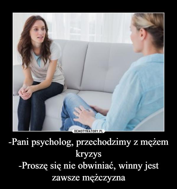 -Pani psycholog, przechodzimy z mężem kryzys-Proszę się nie obwiniać, winny jest zawsze mężczyzna –
