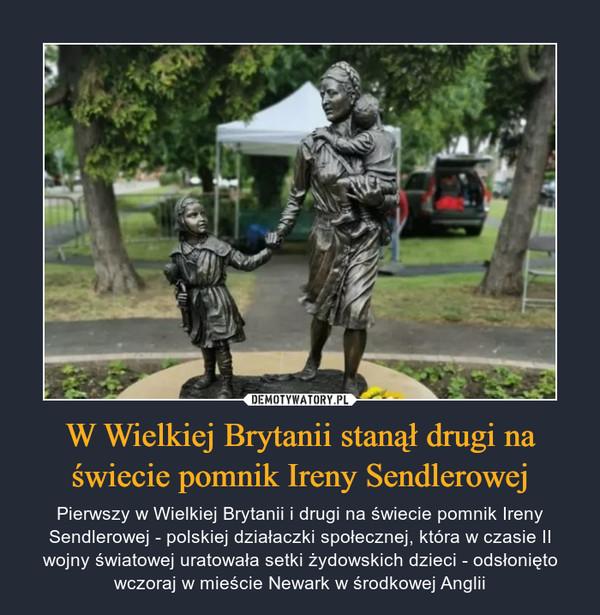 W Wielkiej Brytanii stanął drugi na świecie pomnik Ireny Sendlerowej – Pierwszy w Wielkiej Brytanii i drugi na świecie pomnik Ireny Sendlerowej - polskiej działaczki społecznej, która w czasie II wojny światowej uratowała setki żydowskich dzieci - odsłonięto wczoraj w mieście Newark w środkowej Anglii