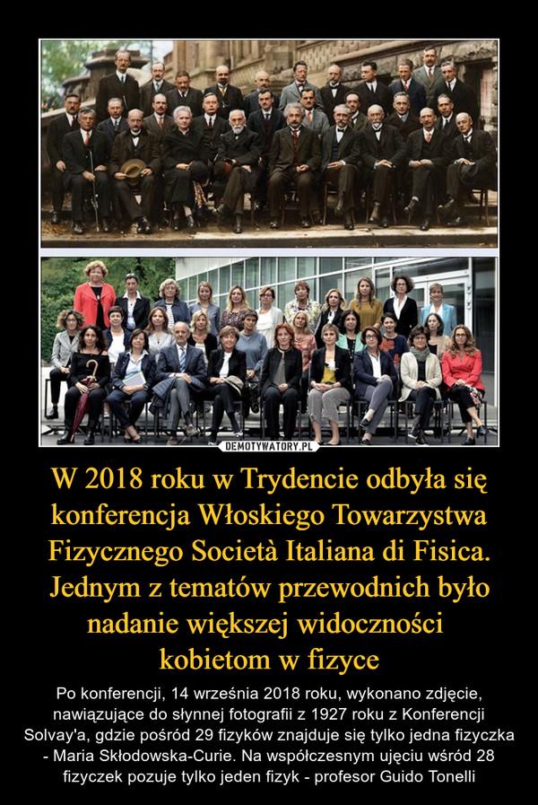 W 2018 roku w Trydencie odbyła się konferencja Włoskiego Towarzystwa Fizycznego Società Italiana di Fisica. Jednym z tematów przewodnich było nadanie większej widoczności kobietom w fizyce – Po konferencji, 14 września 2018 roku, wykonano zdjęcie, nawiązujące do słynnej fotografii z 1927 roku z Konferencji Solvay'a, gdzie pośród 29 fizyków znajduje się tylko jedna fizyczka - Maria Skłodowska-Curie. Na współczesnym ujęciu wśród 28 fizyczek pozuje tylko jeden fizyk - profesor Guido Tonelli
