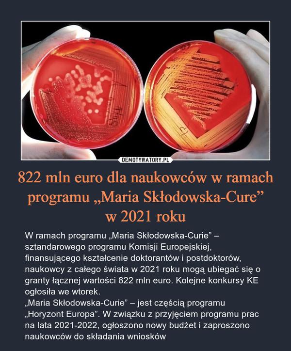 """822 mln euro dla naukowców w ramach programu """"Maria Skłodowska-Cure""""w 2021 roku – W ramach programu """"Maria Skłodowska-Curie"""" – sztandarowego programu Komisji Europejskiej, finansującego kształcenie doktorantów i postdoktorów, naukowcy z całego świata w 2021 roku mogą ubiegać się o granty łącznej wartości 822 mln euro. Kolejne konkursy KE ogłosiła we wtorek.""""Maria Skłodowska-Curie"""" – jest częścią programu """"Horyzont Europa"""". W związku z przyjęciem programu prac na lata 2021-2022, ogłoszono nowy budżet i zaproszono naukowców do składania wniosków"""