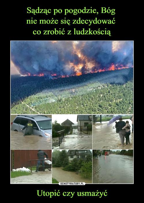 Sądząc po pogodzie, Bóg  nie może się zdecydować  co zrobić z ludzkością Utopić czy usmażyć