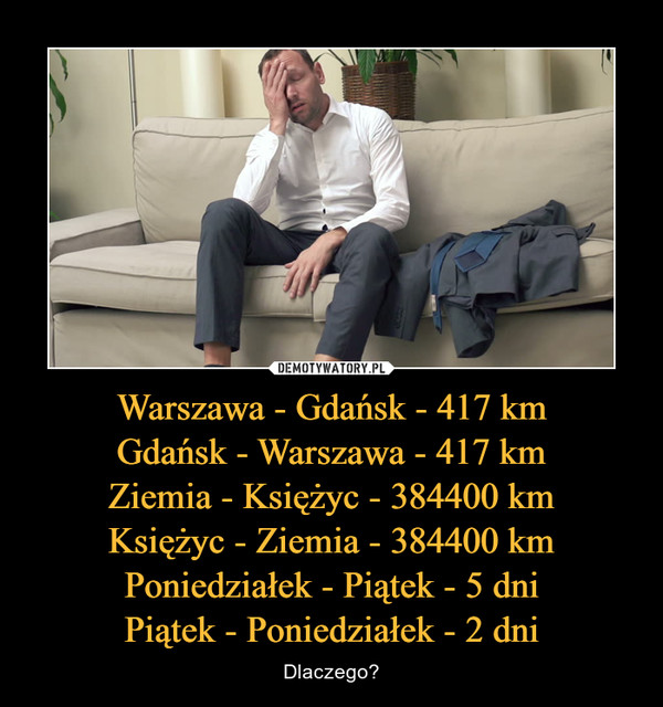 Warszawa - Gdańsk - 417 kmGdańsk - Warszawa - 417 kmZiemia - Księżyc - 384400 kmKsiężyc - Ziemia - 384400 kmPoniedziałek - Piątek - 5 dniPiątek - Poniedziałek - 2 dni – Dlaczego?
