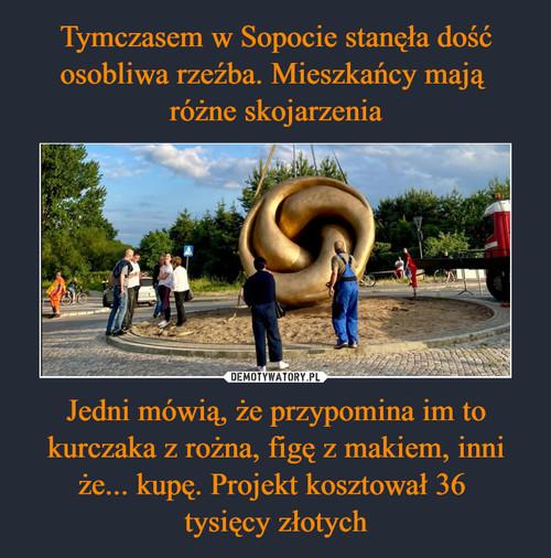Tymczasem w Sopocie stanęła dość osobliwa rzeźba. Mieszkańcy mają  różne skojarzenia Jedni mówią, że przypomina im to kurczaka z rożna, figę z makiem, inni że... kupę. Projekt kosztował 36  tysięcy złotych
