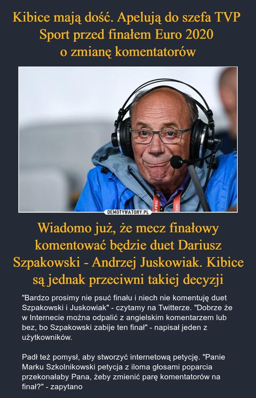 Kibice mają dość. Apelują do szefa TVP  Sport przed finałem Euro 2020  o zmianę komentatorów Wiadomo już, że mecz finałowy komentować będzie duet Dariusz Szpakowski - Andrzej Juskowiak. Kibice są jednak przeciwni takiej decyzji
