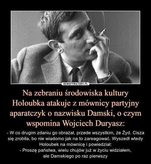 Na zebraniu środowiska kultury Holoubka atakuje z mównicy partyjny aparatczyk o nazwisku Damski, o czym wspomina Wojciech Duryasz: