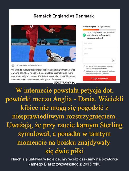 W internecie powstała petycja dot. powtórki meczu Anglia - Dania. Wściekli kibice nie mogą się pogodzić z niesprawiedliwym rozstrzygnięciem. Uważają, że przy rzucie karnym Sterling symulował, a ponadto w tamtym momencie na boisku znajdywały  się dwie piłki