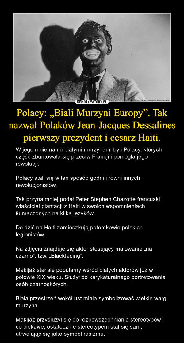 """Polacy: """"Biali Murzyni Europy"""". Tak nazwał Polaków Jean-Jacques Dessalines pierwszy prezydent i cesarz Haiti. – W jego mniemaniu białymi murzynami byli Polacy, których część zbuntowała się przeciw Francji i pomogła jego rewolucji.Polacy stali się w ten sposób godni i równi innych rewolucjonistów.Tak przynajmniej podał Peter Stephen Chazotte francuski właściciel plantacji z Haiti w swoich wspomnieniach tłumaczonych na kilka języków.Do dziś na Haiti zamieszkują potomkowie polskich legionistów.Na zdjęciu znajduje się aktor stosujący malowanie """"na czarno"""", tzw. """"Blackfacing"""".Makijaż stał się popularny wśród białych aktorów już w połowie XIX wieku. Służył do karykaturalnego portretowania osób czarnoskórych.Biała przestrzeń wokół ust miała symbolizować wielkie wargi murzyna.Makijaż przysłużył się do rozpowszechniania stereotypów i co ciekawe, ostatecznie stereotypem stał się sam, utrwalając się jako symbol rasizmu."""