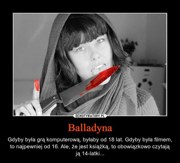 Balladyna – Gdyby była grą komputerową, byłaby od 18 lat. Gdyby była filmem, to najpewniej od 16. Ale, że jest książką, to obowiązkowo czytają ją 14-latki...
