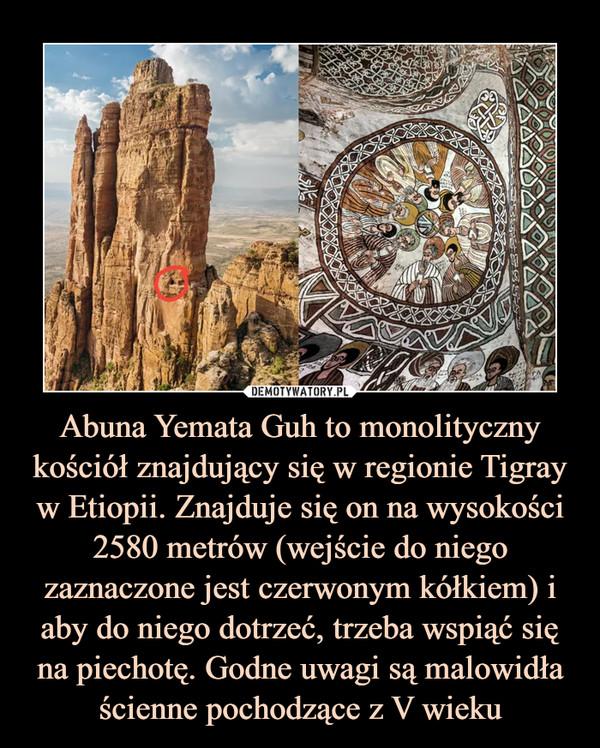 Abuna Yemata Guh to monolityczny kościół znajdujący się w regionie Tigray w Etiopii. Znajduje się on na wysokości 2580 metrów (wejście do niego zaznaczone jest czerwonym kółkiem) i aby do niego dotrzeć, trzeba wspiąć się na piechotę. Godne uwagi są malowidła ścienne pochodzące z V wieku –