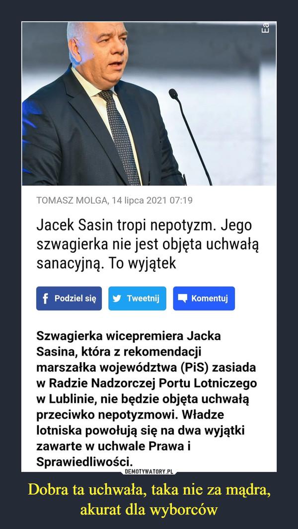 Dobra ta uchwała, taka nie za mądra, akurat dla wyborców –  TOMASZ MOLGA, 14 lipca 2021 07:19 Jacek Sasin tropi nepotyzm. Jego szwagierka nie jest objęta uchwałą sanacyjną. To wyjątek Szwagierka wicepremiera Jacka Sasina, która z rekomendacji marszałka województwa (PiS) zasiada w Radzie Nadzorczej Portu Lotniczego w Lublinie, nie będzie objęta uchwałą przeciwko nepotyzmowi. Władze lotniska powołują się na dwa wyjątki zawarte w uchwale Prawa i Sprawiedliwości.