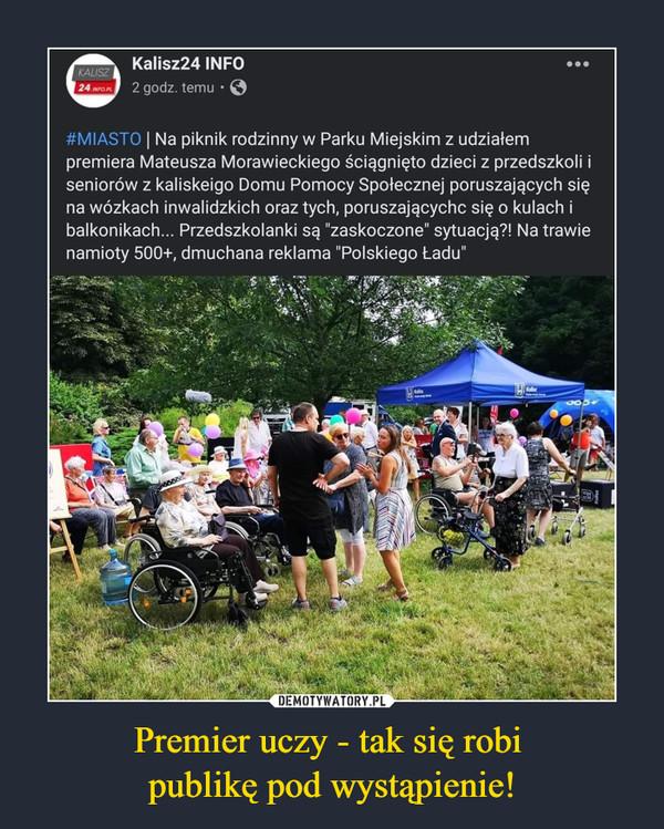 """Premier uczy - tak się robi publikę pod wystąpienie! –  #MIASTO   Na piknik rodzinny w Parku Miejskim z udziałem premiera Mateusza Morawieckiego ściągnięto dzieci z przedszkoli i seniorów z kaliskeigo Domu Pomocy Społecznej poruszających się na wózkach inwalidzkich oraz tych, poruszającychc się o kulach i balkonikach... Przedszkolanki są """"zaskoczone"""" sytuacją?! Na trawie namioty 500+, dmuchana reklama """"Polskiego Ładu"""""""