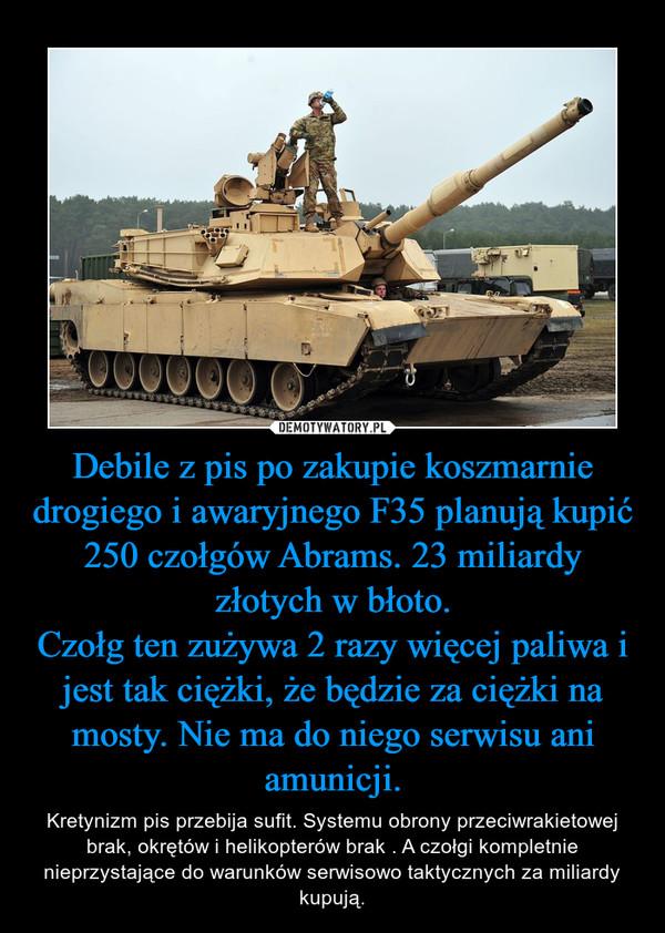 Debile z pis po zakupie koszmarnie drogiego i awaryjnego F35 planują kupić 250 czołgów Abrams. 23 miliardy złotych w błoto.Czołg ten zużywa 2 razy więcej paliwa i jest tak ciężki, że będzie za ciężki na mosty. Nie ma do niego serwisu ani amunicji. – Kretynizm pis przebija sufit. Systemu obrony przeciwrakietowej brak, okrętów i helikopterów brak . A czołgi kompletnie nieprzystające do warunków serwisowo taktycznych za miliardy kupują.