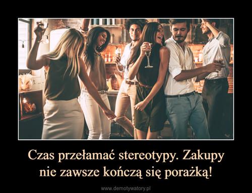 Czas przełamać stereotypy. Zakupy nie zawsze kończą się porażką!