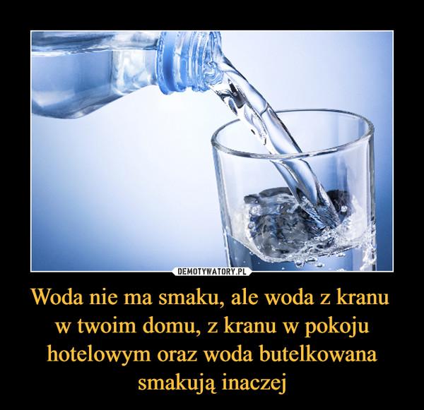 Woda nie ma smaku, ale woda z kranu w twoim domu, z kranu w pokoju hotelowym oraz woda butelkowana smakują inaczej –
