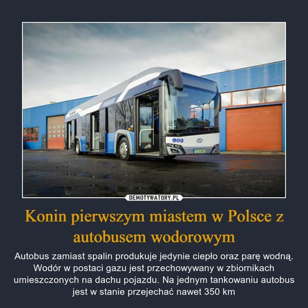 Konin pierwszym miastem w Polsce z autobusem wodorowym – Autobus zamiast spalin produkuje jedynie ciepło oraz parę wodną. Wodór w postaci gazu jest przechowywany w zbiornikach umieszczonych na dachu pojazdu. Na jednym tankowaniu autobus jest w stanie przejechać nawet 350 km