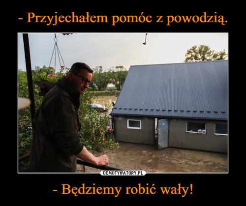 - Przyjechałem pomóc z powodzią. - Będziemy robić wały!