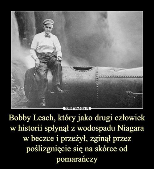 Bobby Leach, który jako drugi człowiek w historii spłynął z wodospadu Niagara w beczce i przeżył, zginął przez poślizgnięcie się na skórce od pomarańczy