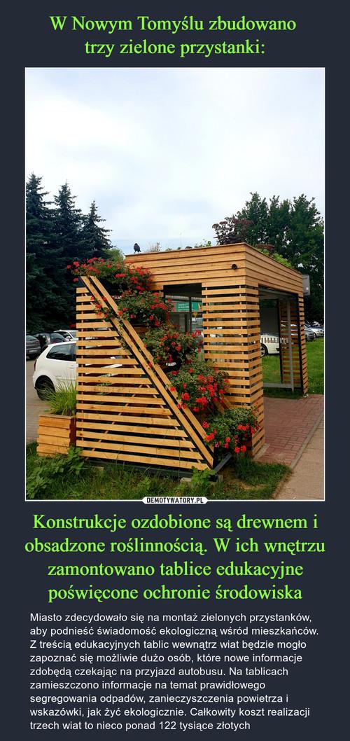 W Nowym Tomyślu zbudowano  trzy zielone przystanki: Konstrukcje ozdobione są drewnem i obsadzone roślinnością. W ich wnętrzu zamontowano tablice edukacyjne poświęcone ochronie środowiska